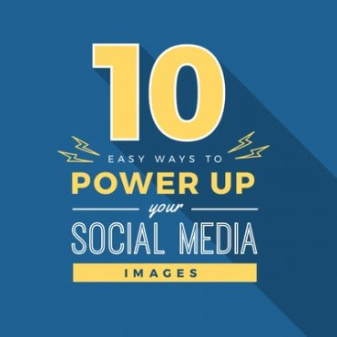 Power up your social media images with these 10 Easy tips