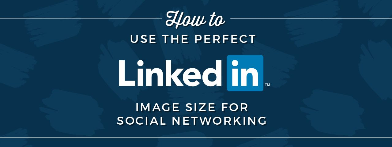 How To Use The Perfect Linkedin Image Size For Social
