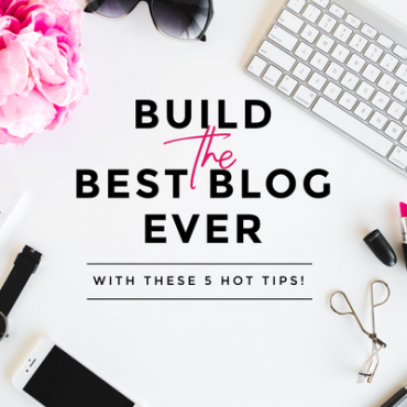 Build the best blog ever with these 5 hot tips