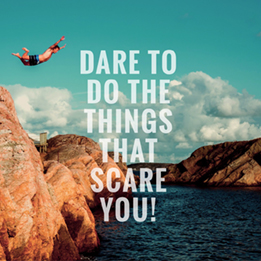 Dare to do the things that scare you!