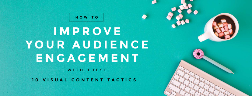 Improve Your Audience Engagement with these 10 Visual Content Tactics