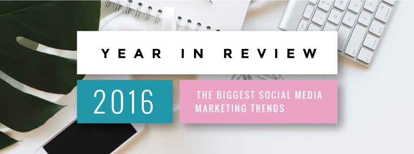 Year in Review - 2016's Biggest Social Media Marketing Trends